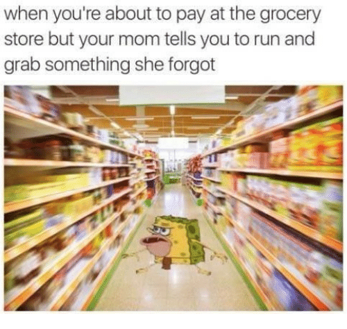 Run, Mom, and She: when you're about to pay at the grocery  store but your mom tells you to run and  grab something she forgot