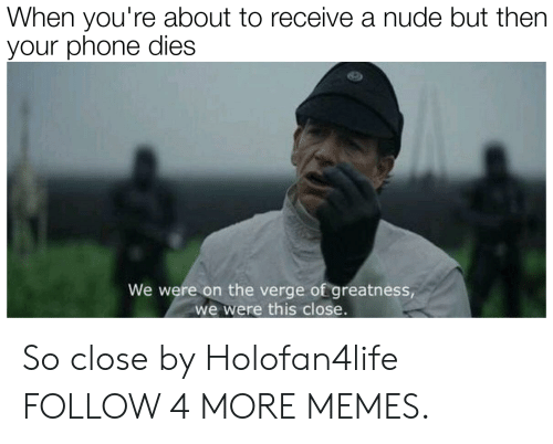 A Nude: When you're about to receive a nude but then  your phone dies  We were on the verge of greatness,  we were this close. So close by Holofan4life FOLLOW 4 MORE MEMES.