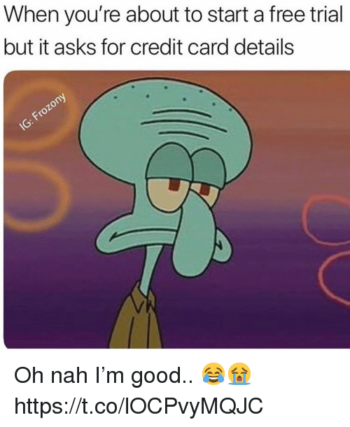 Free, Good, and Asks: When you're about to start a free trial  but it asks for credit card details Oh nah I'm good.. 😂😭 https://t.co/lOCPvyMQJC