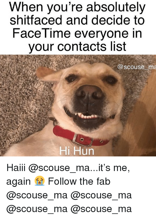 Facetime, Memes, and 🤖: When you're absolutely  shitfaced and decide to  FaceTime everyone in  your contacts list  @scouse ma  Hi Hun Haiii @scouse_ma...it's me, again 😭 Follow the fab @scouse_ma @scouse_ma @scouse_ma @scouse_ma