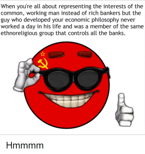 Life, Banks, and Common: When you're all about representing the interests of the  common, working man instead of rich bankers but the  guy who developed your economic philosophy never  worked a day in his life and was a member of the same  ethnoreligious group that controls all the banks.