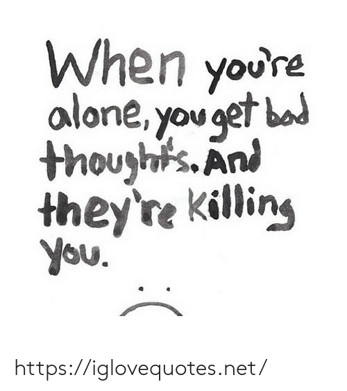 Being Alone, Net, and You: When youre  alone, you get bod  thoughts. An  they're killing  you.  ( https://iglovequotes.net/