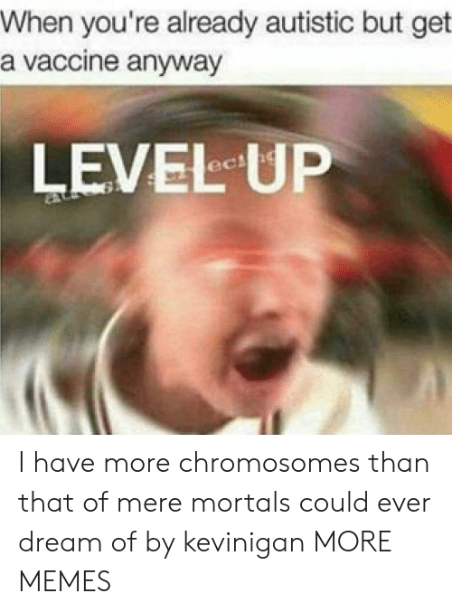 Dank, Memes, and Target: When you're already autistic but get  a vaccine anyway  LEVEL UP I have more chromosomes than that of mere mortals could ever dream of by kevinigan MORE MEMES