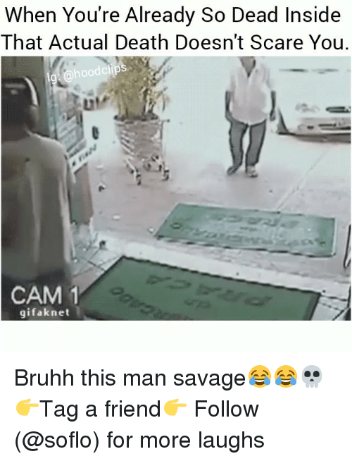 Memes, Savage, and Scare: When You're Already So Dead Inside  That Actual Death Doesn't Scare You.  hoodclips  ur  LIl  CAM 1  gifaknet Bruhh this man savage😂😂💀 👉Tag a friend👉 Follow (@soflo) for more laughs