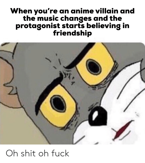 oh fuck: When you're an anime villain and  the music changes and the  protagonist starts believing in  friendship Oh shit oh fuck