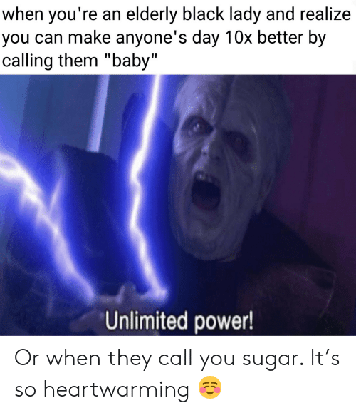 "Call You: when you're an elderly black lady and realize  you can make anyone's day 10x better by  calling them ""baby""  Unlimited power! Or when they call you sugar. It's so heartwarming ☺️"