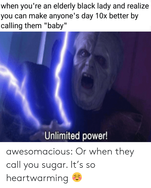 "Call You: when you're an elderly black lady and realize  you can make anyone's day 10x better by  calling them ""baby""  Unlimited power! awesomacious:  Or when they call you sugar. It's so heartwarming ☺️"