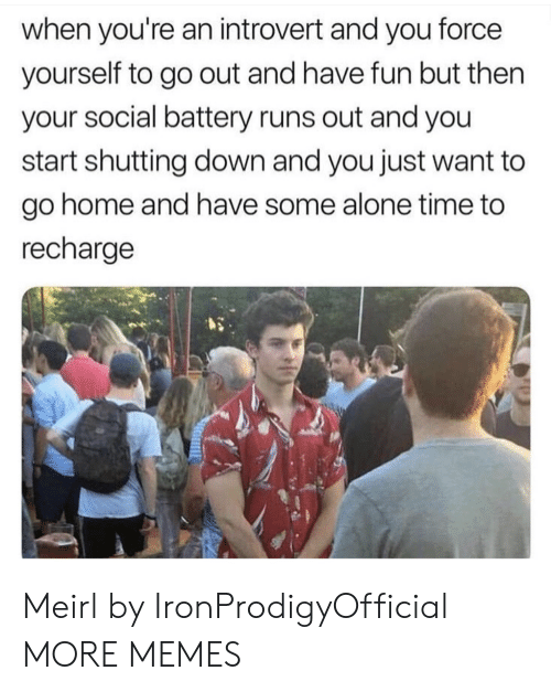 Being Alone, Dank, and Introvert: when you're an introvert and you force  yourself to go out and have fun but then  your social battery runs out and you  start shutting down and you just want to  go home and have some alone time to  recharge Meirl by IronProdigyOfficial MORE MEMES