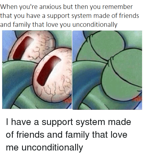 Family, Friends, and Love: When you're anxious but then you remember  that you have a support system made of friends  and family that love you unconditionally
