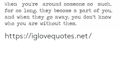Net, Who, and Them: When you're around someone so much  for so long, they become a part of you,  and when they go away, you don't know  who you are without them. https://iglovequotes.net/