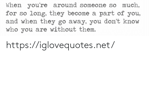 who you are: When you're around someone so much,  for so long, they become a part of you,  and when they go away, you don't know  who you are without them. https://iglovequotes.net/