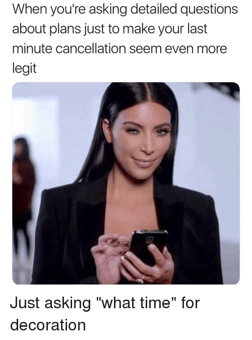 "Time, Girl Memes, and Decoration: When you're asking detailed questions  about plans just to make your last  minute cancellation seem even more  legit Just asking ""what time"" for decoration"