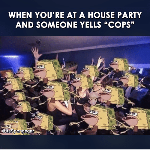 """Spongegar: WHEN YOU'RE AT A  HOUSE PARTY  AND SOMEONE YELLS """"COPS""""  @its Spongegar"""
