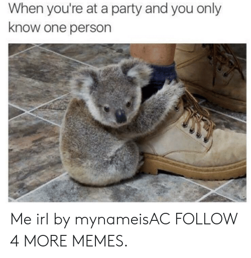 Dank, Memes, and Party: When you're at a party and you only  know one person Me irl by mynameisAC FOLLOW 4 MORE MEMES.