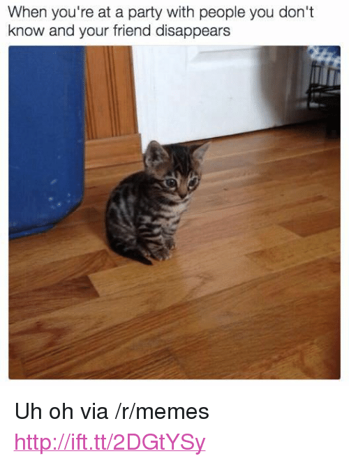 "Memes, Party, and Http: When you're at a party with people you don't  know and your friend disappears <p>Uh oh via /r/memes <a href=""http://ift.tt/2DGtYSy"">http://ift.tt/2DGtYSy</a></p>"