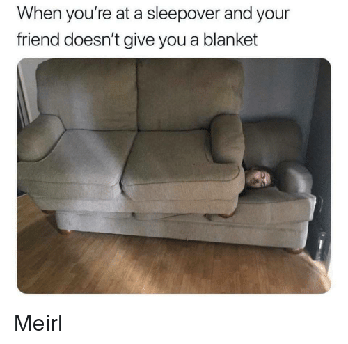 Sleepover, MeIRL, and Friend: When you're at a sleepover and your  friend doesn't give you a blanket Meirl