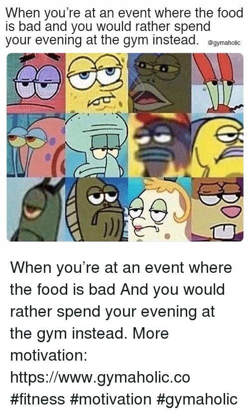 Bad, Food, and Gym: When you're at an event where the food  is bad and you would rather spend  your evening at the gym instead. egymaholic When you're at an event where the food is bad  And you would rather spend your evening at the gym instead.  More motivation: https://www.gymaholic.co  #fitness #motivation #gymaholic