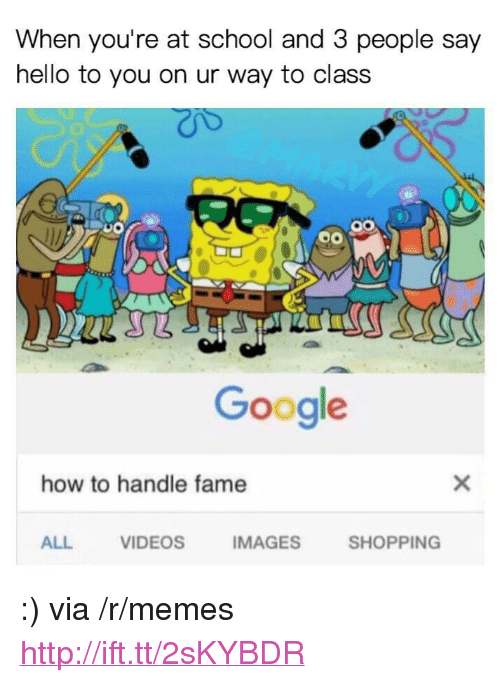"How To Handle Fame: When you're at school and 3 people say  hello to you on ur way to class  Google  how to handle fame  ALL  VIDEOS  IMAGES  SHOPPING <p>:) via /r/memes <a href=""http://ift.tt/2sKYBDR"">http://ift.tt/2sKYBDR</a></p>"