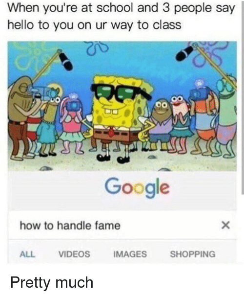 How To Handle Fame: When you're at school and 3 people say  hello to you on ur way to class  Google  how to handle fame  ALL  VIDEOS  IMAGES  SHOPPING Pretty much