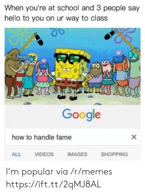 How To Handle Fame: When you're at school and 3 people say  hello to you on ur way to class  Google  how to handle fame  ALL  VIDEOS  IMAGES  SHOPPING I'm popular via /r/memes https://ift.tt/2qMJ8AL