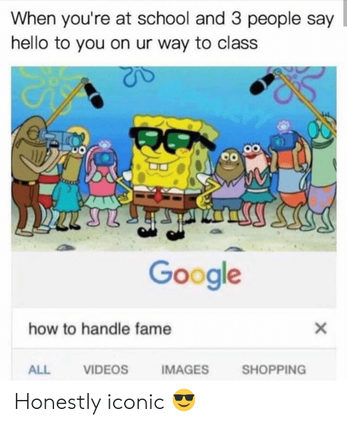 Handle Fame: When you're at school and 3 people say  hello to you on ur way to class  Google  how to handle fame  X  SHOPPING  VIDEOS  IMAGES  ALL Honestly iconic 😎