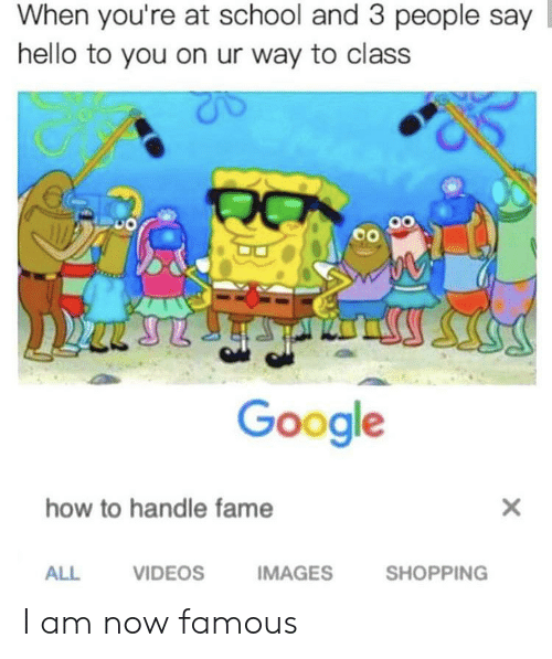Handle Fame: When you're at school and 3 people say  hello to you on ur way to class  оо  Google  how to handle fame  IMAGES  ALL  VIDEOS  SHOPPING I am now famous