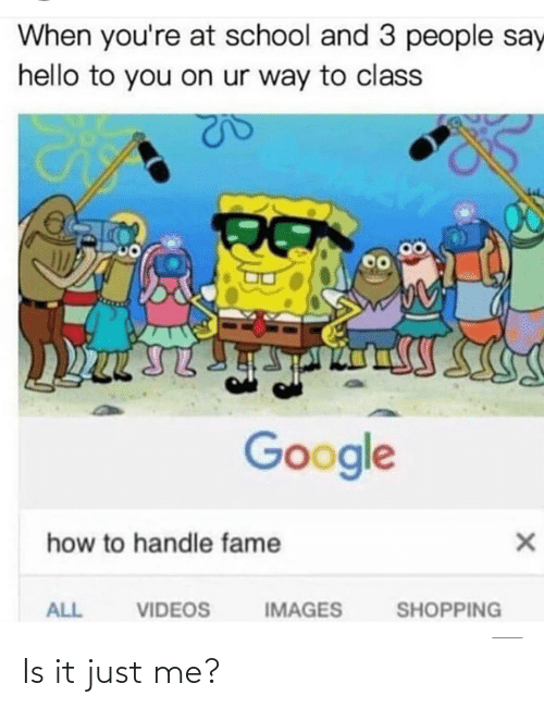 Handle Fame: When you're at school and 3 people say  hello to you on ur way to class  Google  how to handle fame  IMAGES  ALL  VIDEOS  SHOPPING Is it just me?