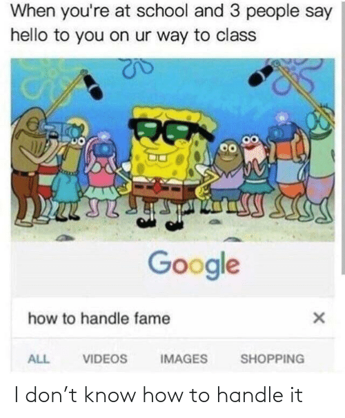 Handle Fame: When you're at school and 3 people say  hello to you on ur way to class  Google  how to handle fame  VIDEOS  IMAGES  ALL  SHOPPING I don't know how to handle it