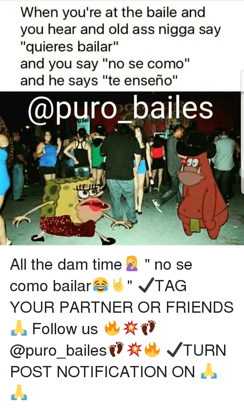 """baile: When you're at the baile and  you hear and old ass nigga say  """"quieres bailar""""  and you say """"no se como""""  and he says """"te enseño""""  @puro bailes  Sol All the dam time🤦♀️ """" no se como bailar😂🤘"""" ✔TAG YOUR PARTNER OR FRIENDS🙏 Follow us 🔥💥👣@puro_bailes👣💥🔥 ✔TURN POST NOTIFICATION ON 🙏🙏"""