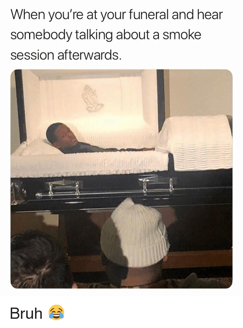 Bruh, Weed, and Marijuana: When you're at your funeral and hear  somebody talking about a smoke  session afterwards. Bruh 😂