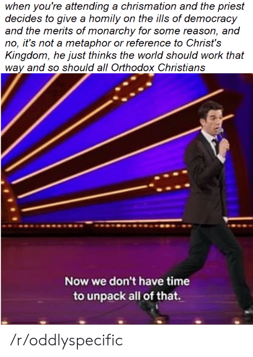 Work, Metaphor, and Time: when you're attending a chrismation and the priest  decides to give a homily on the ills of democracy  and the merits of monarchy for some reason, and  no, it's not a metaphor or reference to Christ's  Kingdom, he just thinks the world should work that  way and so should all Orthodox Christians  Now we don't have time  to unpack all of that. /r/oddlyspecific