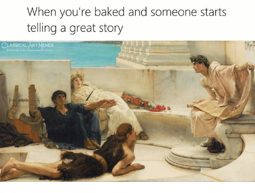 Great Story: When you're baked and someone starts  telling a great story  LASSICAL ART MEMES