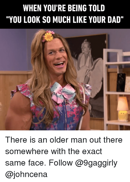 "Johncena: WHEN YOU'RE BEING TOLD  ""YOU LOOK SO MUCH LIKE YOUR DAD"" There is an older man out there somewhere with the exact same face. Follow @9gaggirly @johncena"
