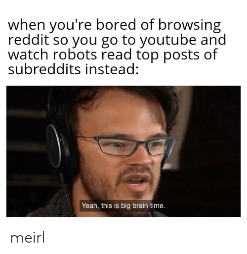 Yeah This: when you're bored of browsing  reddit so you go to youtube and  watch robots read top posts of  subreddits instead:  Yeah, this is big brain time. meirl