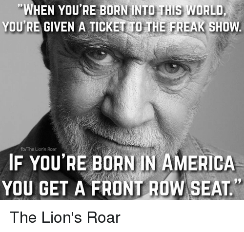 lion roar: WHEN YOU'RE BORN INTO THIS WORLD  YOURE GIVEN A TICKETTOTHE FAEAK SHOW  fb/The Lion's Roar  IN AMERICA  IF YOU'RE BORN YOU GET A FRONTROW SEAT The Lion's Roar
