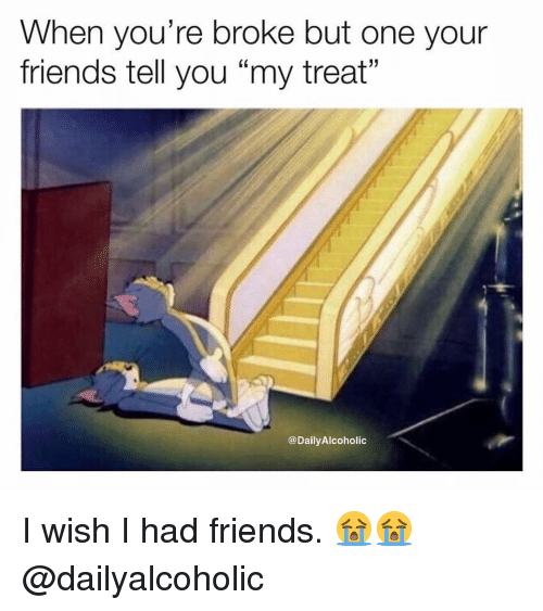 "Wish I Had Friends: When you're broke but one your  friends tell you ""my treat""  @DailyAlcoholic I wish I had friends. 😭😭 @dailyalcoholic"