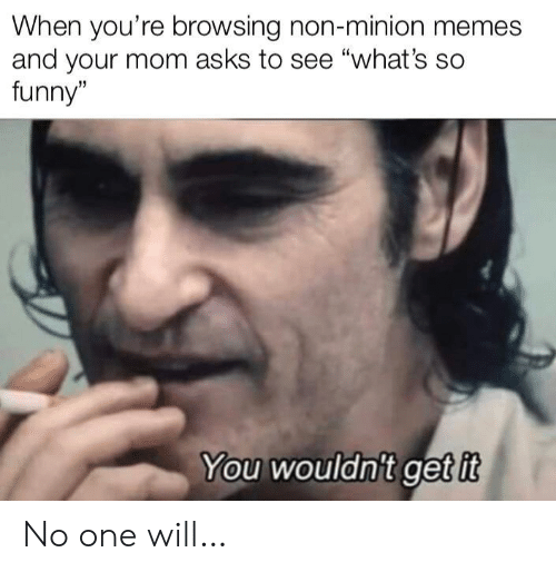 """Minion: When you're browsing non-minion memes  and your mom asks to see """"what's so  funny""""  You wouldn't get it No one will…"""