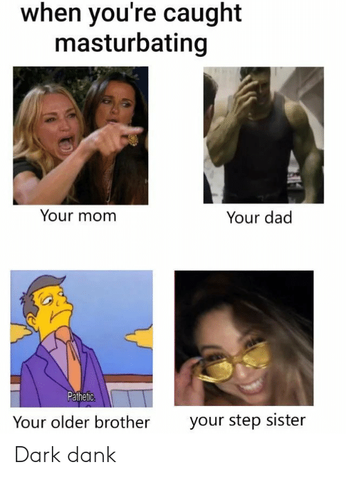 Dad, Dank, and Mom: when you're caught  masturbating  Your mom  Your dad  Pathetic.  Your older brother  your step sister Dark dank