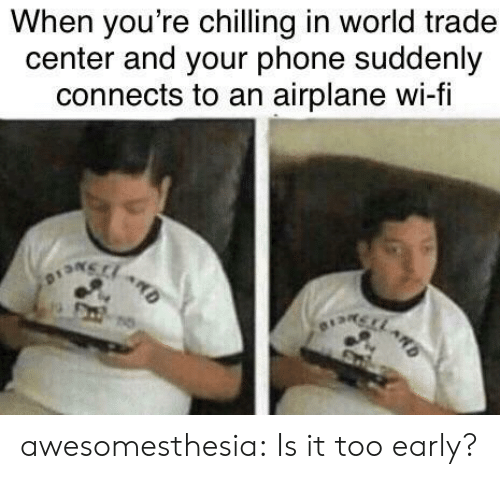 chilling: When you're chilling in world trade  center and your phone suddenly  connects to an airplane wi-fi awesomesthesia:  Is it too early?