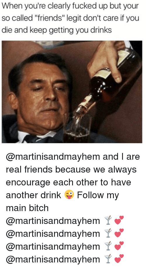 """Main Bitch: When you're clearly fucked up but your  so called """"friends"""" legit don't care if you  die and keep getting you drinks @martinisandmayhem and I are real friends because we always encourage each other to have another drink 😜 Follow my main bitch @martinisandmayhem 🍸💕 @martinisandmayhem 🍸💕 @martinisandmayhem 🍸💕 @martinisandmayhem 🍸💕"""