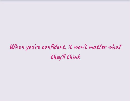 Think, What, and Youre: When you're confident, it wont matter what  theyll think
