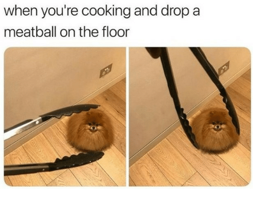 Cooking, Youre, and Drop: when you're cooking and drop a  meatball on the floor