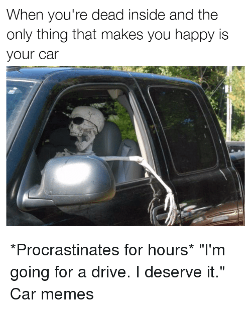 """Procrastining: When you're dead inside and the  only thing that makes you happy is  your car *Procrastinates for hours* """"I'm going for a drive. I deserve it."""" Car memes"""