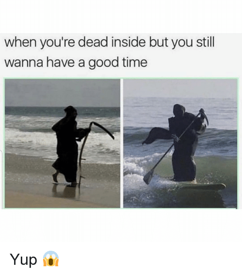 Have A Good Time: when you're dead inside but you still  wanna have a good time Yup 😱