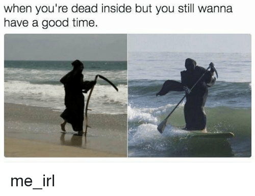 Have A Good Time: when you're dead inside but you still wanna  have a good time me_irl