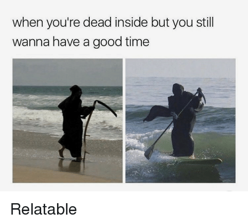 Have A Good Time: when you're dead inside but you still  wanna have a good time Relatable