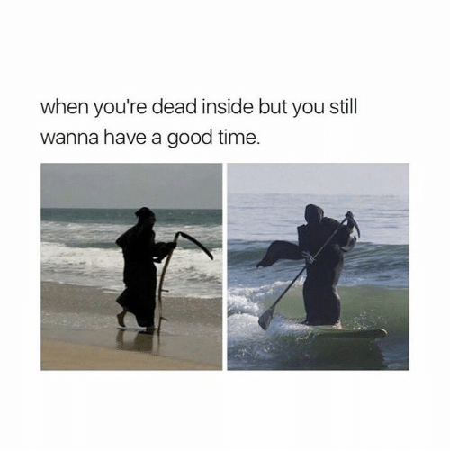 Have A Good Time: when you're dead inside but you still  wanna have a good time.