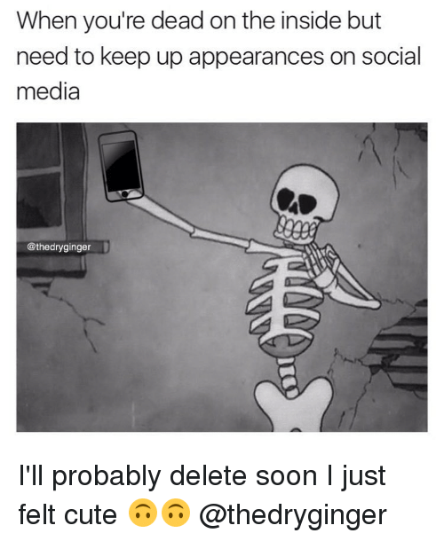 Cute, Memes, and Social Media: When you're dead on the inside but  need to keep up appearances on social  media  @thedryginger I'll probably delete soon I just felt cute 🙃🙃 @thedryginger