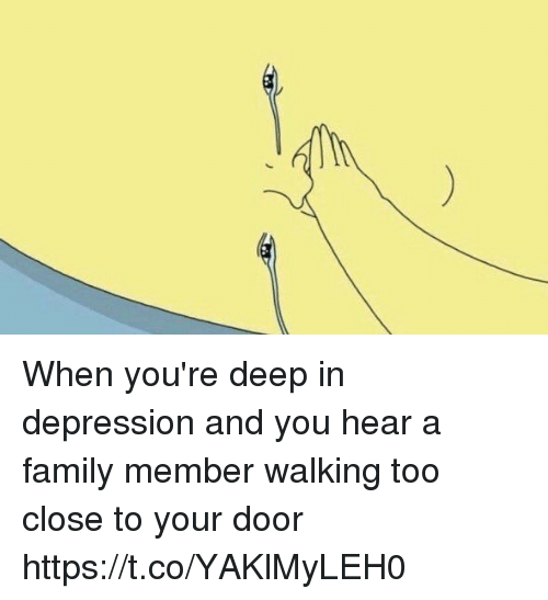 Family, Depression, and Girl Memes: When you're deep in depression and you hear a family member walking too close to your door https://t.co/YAKlMyLEH0