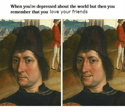 Friends, Love, and World: When you're depressed about the world but then you  remember that you love your friends